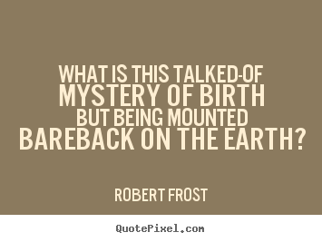 Robert Frost picture quotes - What is this talked-of mystery of birth but.. - Life quotes