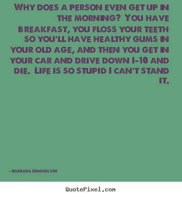Quote about life - Why does a person even get up in the morning?  you have breakfast,..