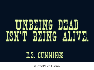 E.e. Cummings picture sayings - Unbeing dead isn't being alive. - Life quotes