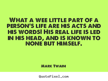 Create graphic picture quotes about life - What a wee little part of a person's life are his acts and his..
