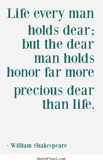 William Shakespeare picture quote - Life every man holds dear; but the dear man holds.. - Life quotes