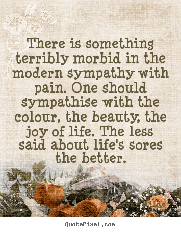 Create custom picture quotes about life - There is something terribly morbid in the modern sympathy with pain...