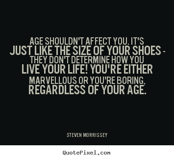 Life quote - Age shouldn't affect you. it's just like the size of your shoes..