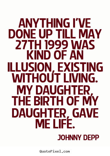 Anything i've done up till may 27th 1999 was kind of an illusion, existing.. Johnny Depp good life quote