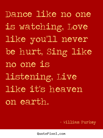 Life quotes - Dance like no one is watching, love like you'll never..