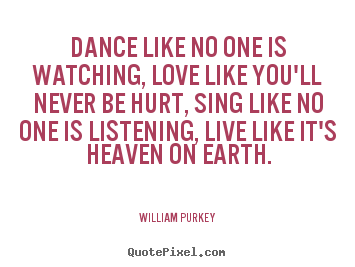 Make picture quote about life - Dance like no one is watching, love like..