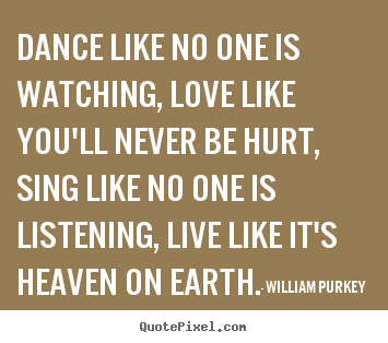 William Purkey picture quote - Dance like no one is watching, love like you'll never be hurt,.. - Life quotes