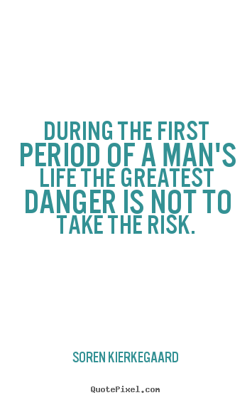 During the first period of a man's life the greatest danger.. Soren Kierkegaard best life quotes