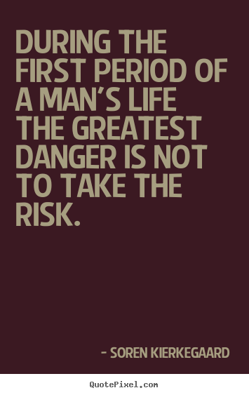 Life quotes - During the first period of a man's life the greatest danger is..
