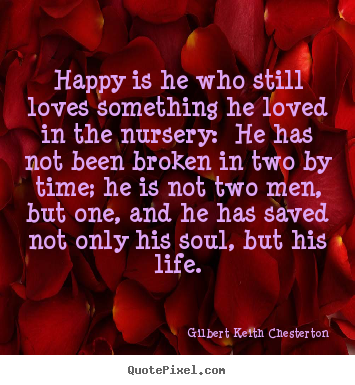 Gilbert Keith Chesterton picture quotes - Happy is he who still loves something he loved in the nursery:.. - Life quotes
