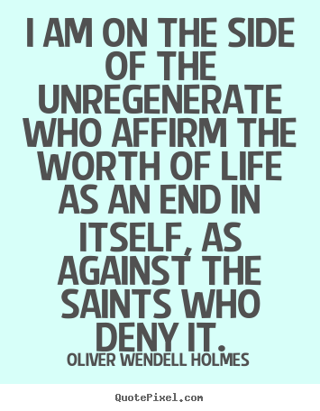 Oliver Wendell Holmes photo quotes - I am on the side of the unregenerate who affirm the worth of life.. - Life quotes