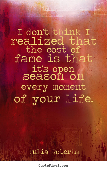Make personalized picture quotes about life - I don't think i realized that the cost of fame is that it's open..