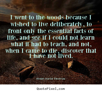 Quotes about life - I went to the woods because i wished to live deliberately,..
