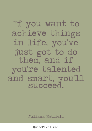 Life quotes - If you want to achieve things in life, you've..