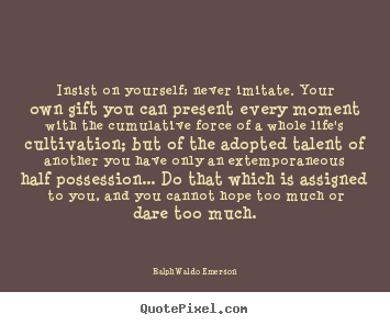Life quotes - Insist on yourself; never imitate. your own gift you can..