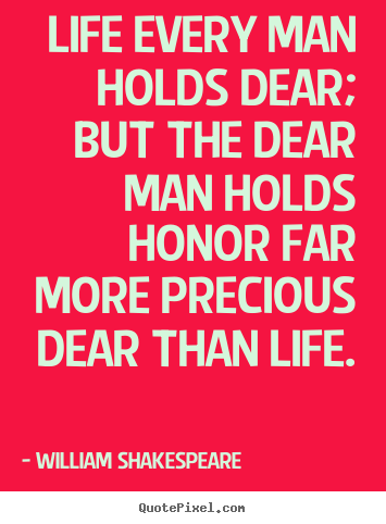 Life sayings - Life every man holds dear; but the dear man holds honor..