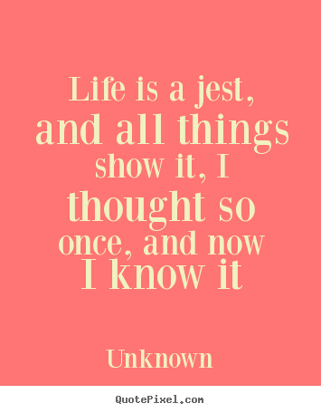 Life quotes - Life is a jest, and all things show it, i thought..