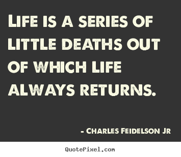 Charles Feidelson Jr picture quotes - Life is a series of little deaths out of which life always returns. - Life quotes