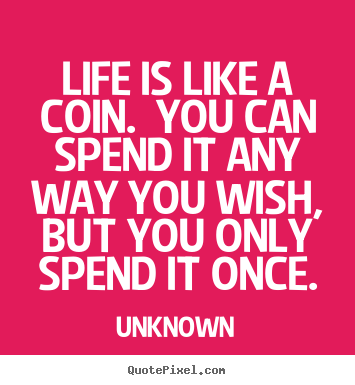 Unknown poster quote - Life is like a coin. you can spend it any way you wish, but you.. - Life quotes