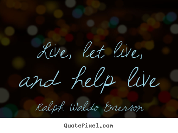 How to design picture quotes about life - Live, let live, and help live