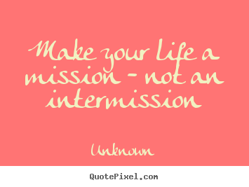 Make personalized picture quotes about life - Make your life a mission - not an intermission