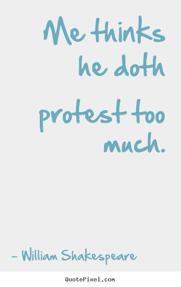 Make personalized photo quotes about life - Me thinks he doth protest too much.