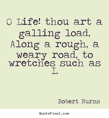 Sayings about life - O life! thou art a galling load, along a rough, a weary..