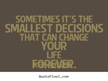 Keri Russell picture sayings - Sometimes it's the smallest decisions that can change your.. - Life quotes