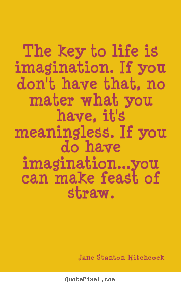 Quotes about life - The key to life is imagination. if you don't have..