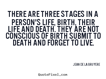 Quote about life - There are three stages in a person's life,..