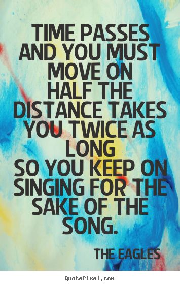 Time passes and you must move onhalf the distance takes you.. The Eagles  life quote