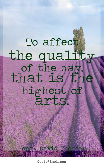 Henry David Thoreau picture quotes - To affect the quality of the day, that is the highest of.. - Life quotes