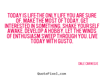 Quotes about life - Today is life-the only life you are sure of. make the most of today...