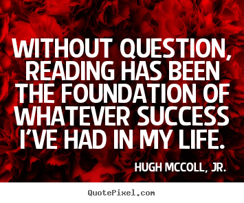 Life quotes - Without question, reading has been the foundation..