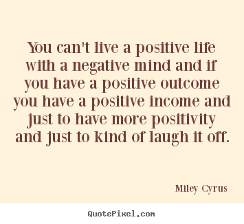 Quote about life - You can't live a positive life with a negative mind and if..