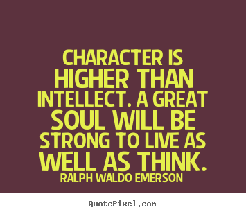 Character is higher than intellect. a great.. Ralph Waldo Emerson top life quotes