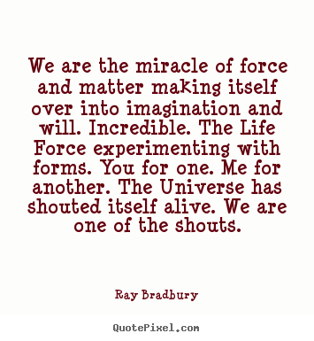 We are the miracle of force and matter making itself over into.. Ray Bradbury great life quotes