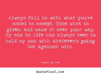 Quotes about life - Always fall in with what you're asked to accept. take what..