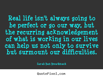 Create custom picture quotes about life - Real life isn't always going to be perfect..