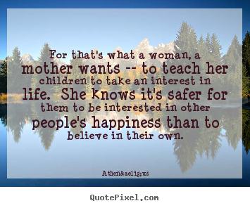 Quote about life - For that's what a woman, a mother wants --..