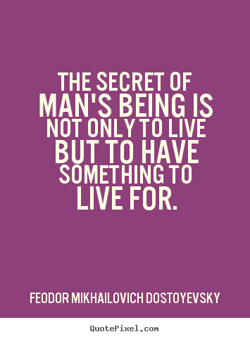 Feodor Mikhailovich Dostoyevsky picture quote - The secret of man's being is not only to live but to have something.. - Life quotes
