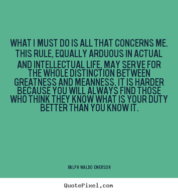 What i must do is all that concerns me. this rule, equally arduous.. Ralph Waldo Emerson great life quotes