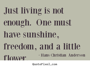 Life quotes - Just living is not enough. one must have sunshine, freedom, and a little..