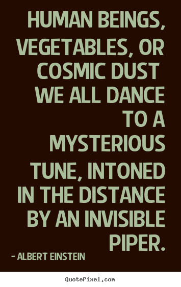 Life quotes - Human beings, vegetables, or cosmic dust we all dance to a mysterious..