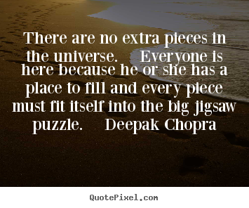 Unknown poster quotes - There are no extra pieces in the universe.  everyone is.. - Life quotes