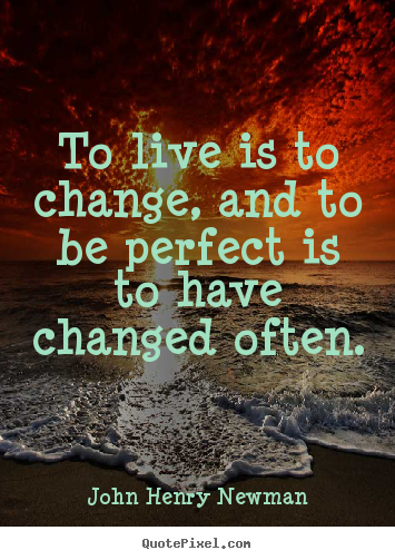 Life quote - To live is to change, and to be perfect is to have changed often.