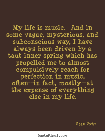Make custom picture quotes about life - My life is music. and in some vague, mysterious, and subconscious..