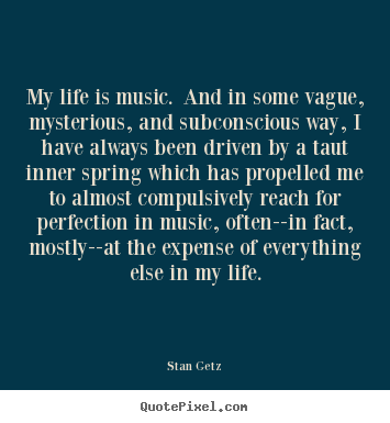 My life is music. and in some vague, mysterious, and subconscious.. Stan Getz popular life quotes