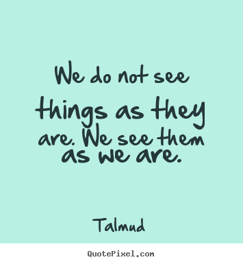 Quotes about life - We do not see things as they are. we see..