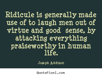 Quotes about life - Ridicule is generally made use of to laugh..